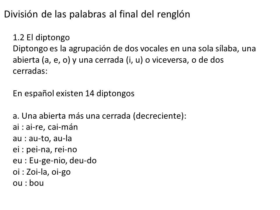 División de las palabras al final del renglón 1.2 El diptongo Diptongo es la agrupación de dos vocales en una sola sílaba, una abierta (a, e, o) y una cerrada (i, u) o viceversa, o de dos cerradas: En español existen 14 diptongos a.