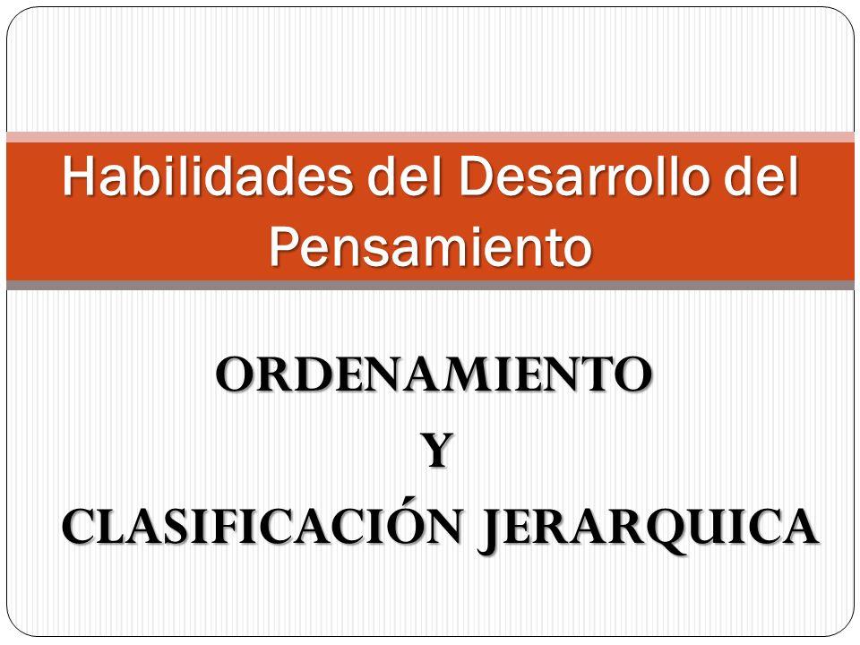 ORDENAMIENTO Y CLASIFICACIÓN JERARQUICA CLASIFICACIÓN JERARQUICA Habilidades del Desarrollo del Pensamiento
