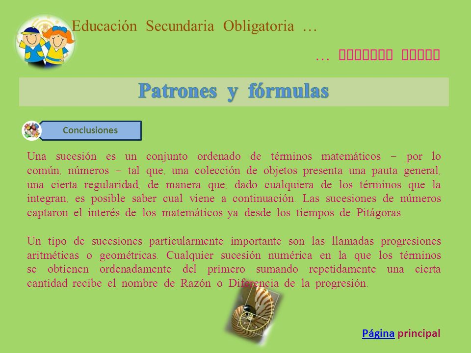 7.- Patrones Y Formulas - Ensayos de Colegas - ChiolPatrones Y Formulas - Ensayos de Colegas - Chiol www.buenastareas.com/Inicio/Tecnología 8.- Matemáticas 3: Patrones y formulasMatemáticas 3: Patrones y formulas www.matecreativa-39.blogspot.com/2009/01/patrones-y-formulas.html 9.- Patrones y fórmulas for 4Guia_estudio_2012_Patrones y fórmulas for 4Guia_estudio_2012_ www.es.scribd.com/doc/87873999/16/PATRONES-Y-FORMULAS 10.- Biografia de Karl Friedrich GaussBiografia de Karl Friedrich Gauss www.biografiasyvidas.com/biografia/g/gauss.htm 11.- La Sumatoria de un numero por Carlos Federico GaussLa Sumatoria de un numero por Carlos Federico Gauss www.gerenciadigital.com/calculo.html 12.- EDUTEKA-Matemática Interactiva-Crear sucesionesEDUTEKA-Matemática Interactiva-Crear sucesiones www.eduteka.org/MI/master/interactivate/activities/.../Index.html 13.- Sucesiones numéricas :: Aula365Sucesiones numéricas :: Aula365 www.aula365.com/sucesiones-numericas/ Educación Secundaria Obligatoria … … Segundo Ciclo Recursos PáginaPágina principal
