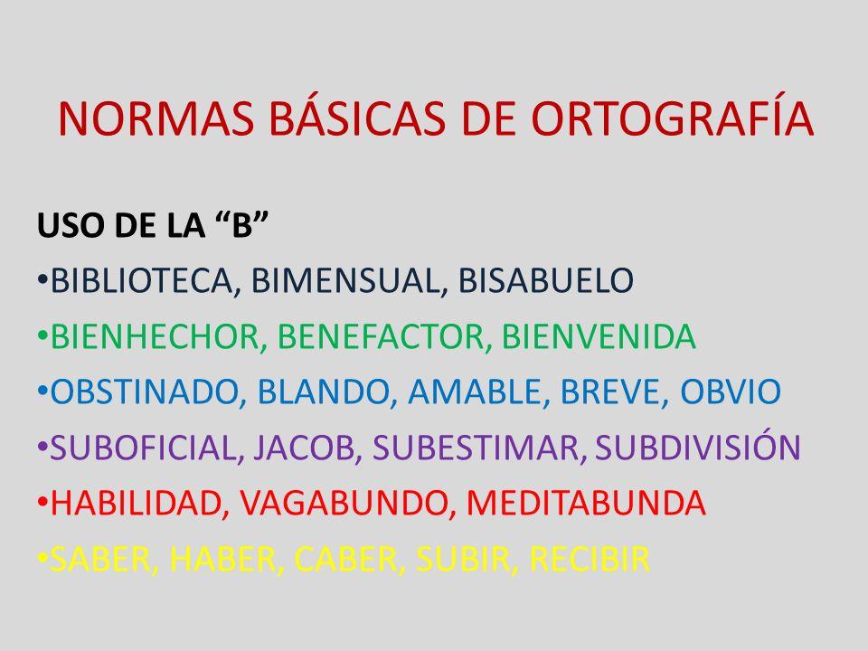 NORMAS BÁSICAS DE ORTOGRAFÍA USO DE LA B BIBLIOTECA, BIMENSUAL, BISABUELO BIENHECHOR, BENEFACTOR, BIENVENIDA OBSTINADO, BLANDO, AMABLE, BREVE, OBVIO S