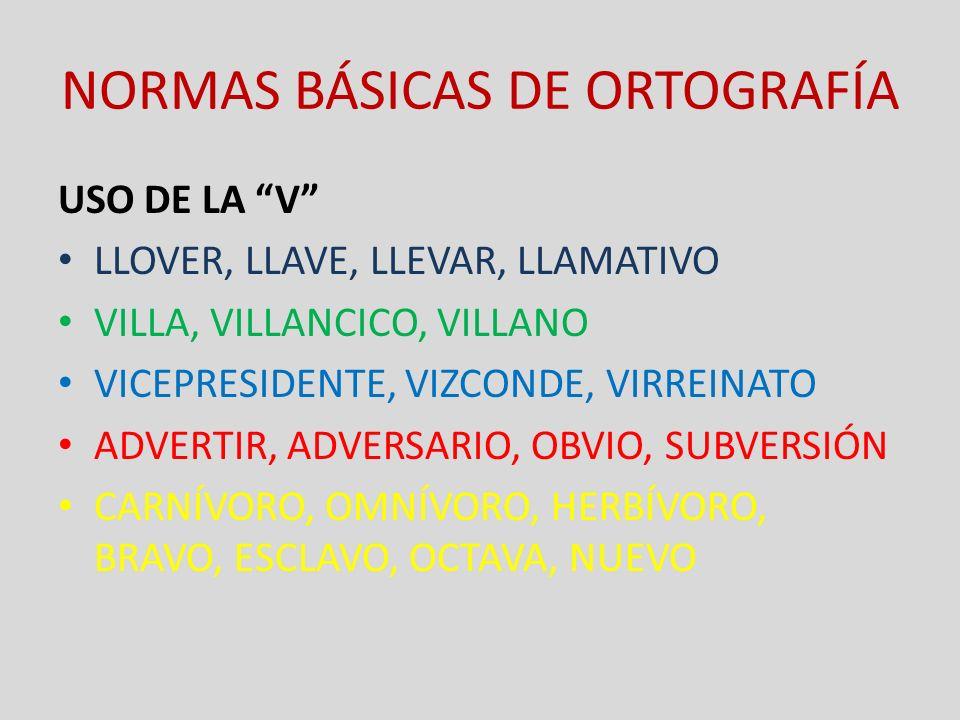 NORMAS BÁSICAS DE ORTOGRAFÍA USO DE LA V LLOVER, LLAVE, LLEVAR, LLAMATIVO VILLA, VILLANCICO, VILLANO VICEPRESIDENTE, VIZCONDE, VIRREINATO ADVERTIR, AD