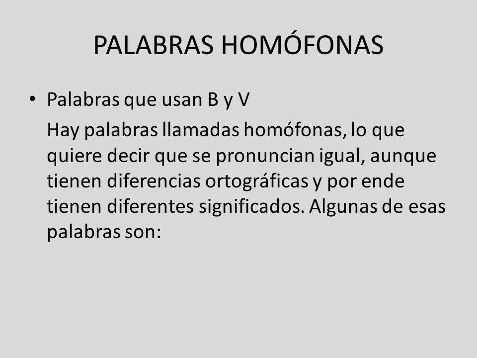 PALABRAS HOMÓFONAS Palabras que usan B y V Hay palabras llamadas homófonas, lo que quiere decir que se pronuncian igual, aunque tienen diferencias ort