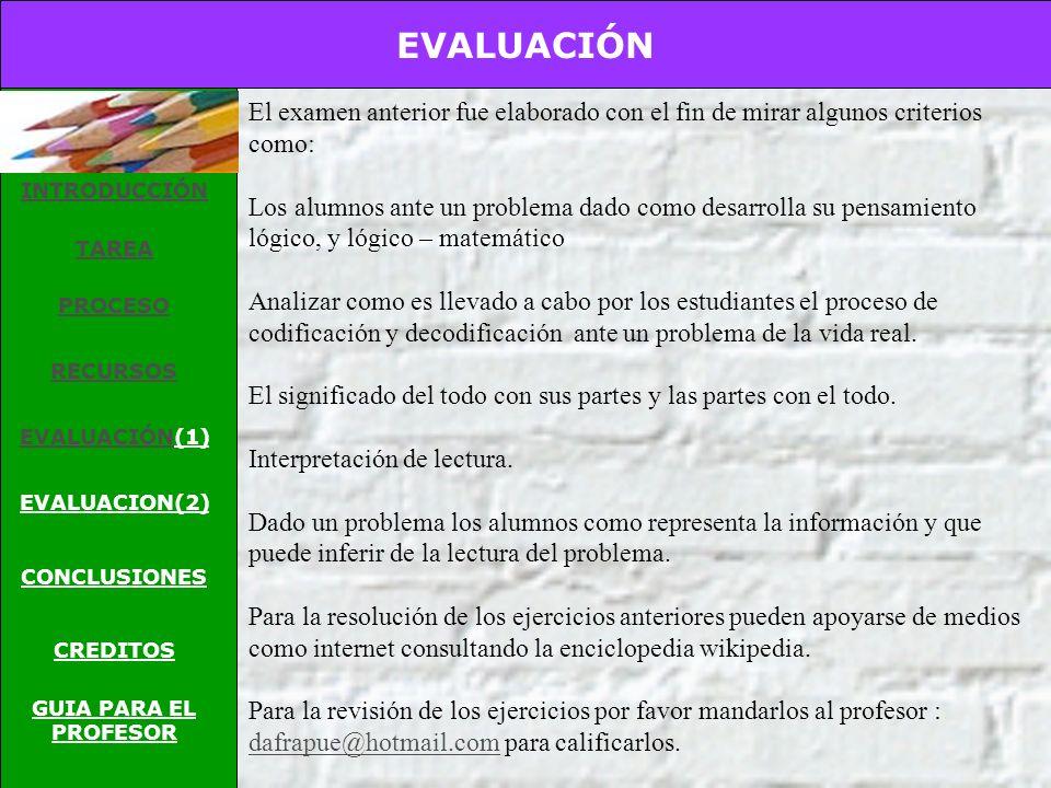 EVALUACIÓN INTRODUCCIÓN TAREA PROCESO RECURSOS EVALUACIÓNEVALUACIÓN(1) EVALUACION(2) CONCLUSIONES CREDITOS GUIA PARA EL PROFESOR Para mirar si ustedes queridos alumnos aprendieron como resolver problemas aritméticos mediante los pasos dados para la resolución de ellos, y para afianzar más los conocimientos mediante una prueba escrita será evaluado sus conocimientos adquiridos por el profesor.