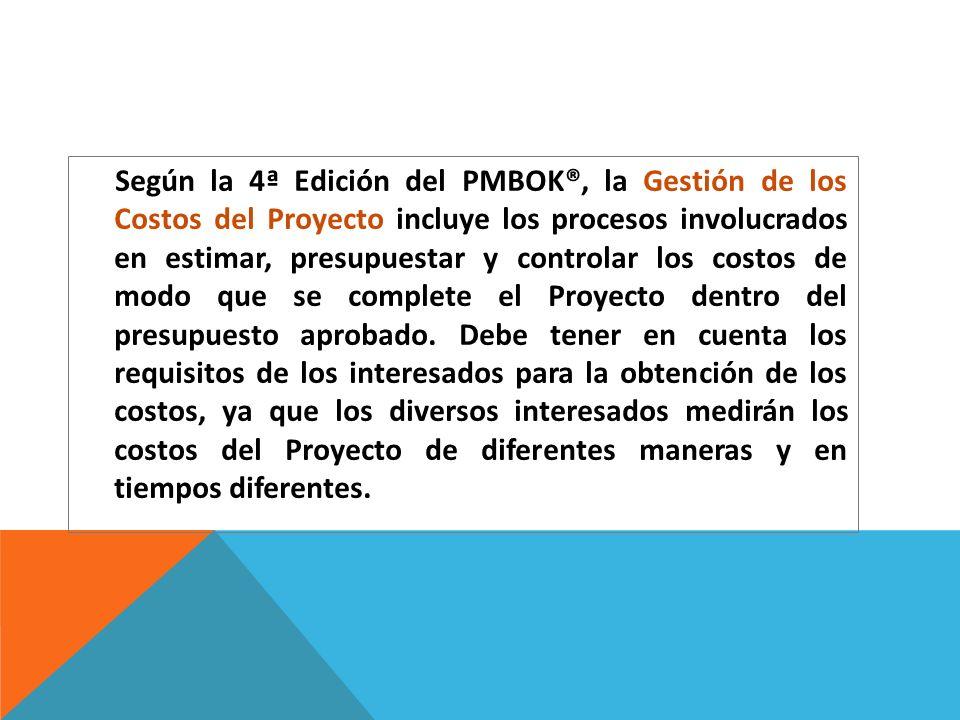 Según la 4ª Edición del PMBOK®, la Gestión de los Costos del Proyecto incluye los procesos involucrados en estimar, presupuestar y controlar los costo