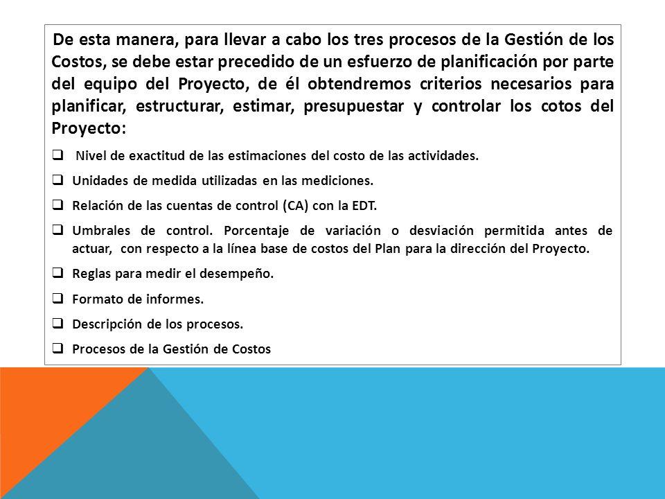De esta manera, para llevar a cabo los tres procesos de la Gestión de los Costos, se debe estar precedido de un esfuerzo de planificación por parte de