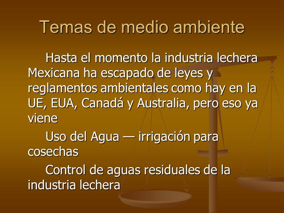 Temas de medio ambiente Hasta el momento la industria lechera Mexicana ha escapado de leyes y reglamentos ambientales como hay en la UE, EUA, Canadá y Australia, pero eso ya viene Uso del Agua irrigación para cosechas Control de aguas residuales de la industria lechera