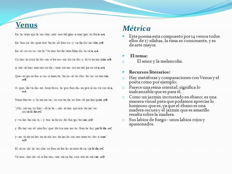 Venus Métrica En/ la/ tran/qui/la/ no/che/, mis/ nos/tal/gias/ a/mar/gas/ su/frí/a. 17A En/ bus/ca/ de/ quie/tud/ ba/jé~ al/ fres/co~ y/ ca/lla/do/ ja