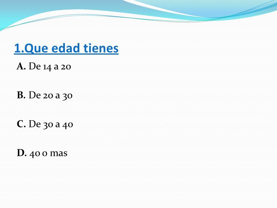 1.Que edad tienes A. De 14 a 20 B. De 20 a 30 C. De 30 a 40 D. 40 o mas
