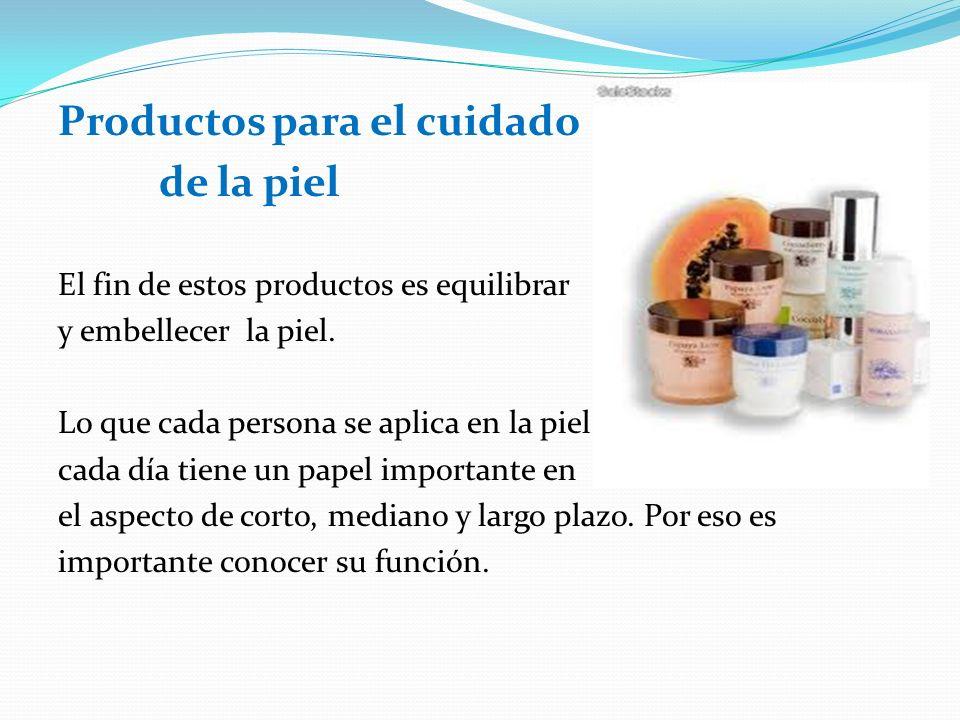 Productos para el cuidado de la piel El fin de estos productos es equilibrar y embellecer la piel. Lo que cada persona se aplica en la piel cada día t