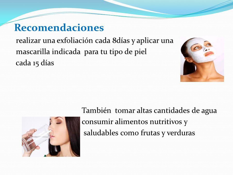 Recomendaciones realizar una exfoliación cada 8días y aplicar una mascarilla indicada para tu tipo de piel cada 15 días También tomar altas cantidades