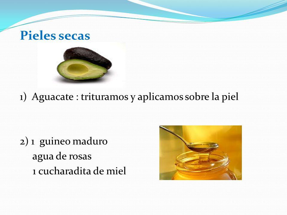Pieles secas 1) Aguacate : trituramos y aplicamos sobre la piel 2) 1 guineo maduro agua de rosas 1 cucharadita de miel