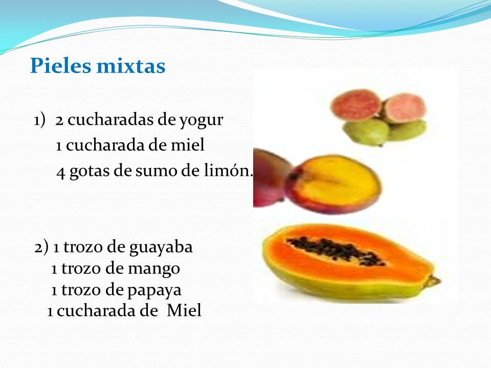 Pieles mixtas 1) 2 cucharadas de yogur 1 cucharada de miel 4 gotas de sumo de limón. 2) 1 trozo de guayaba 1 trozo de mango 1 trozo de papaya 1 cuchar
