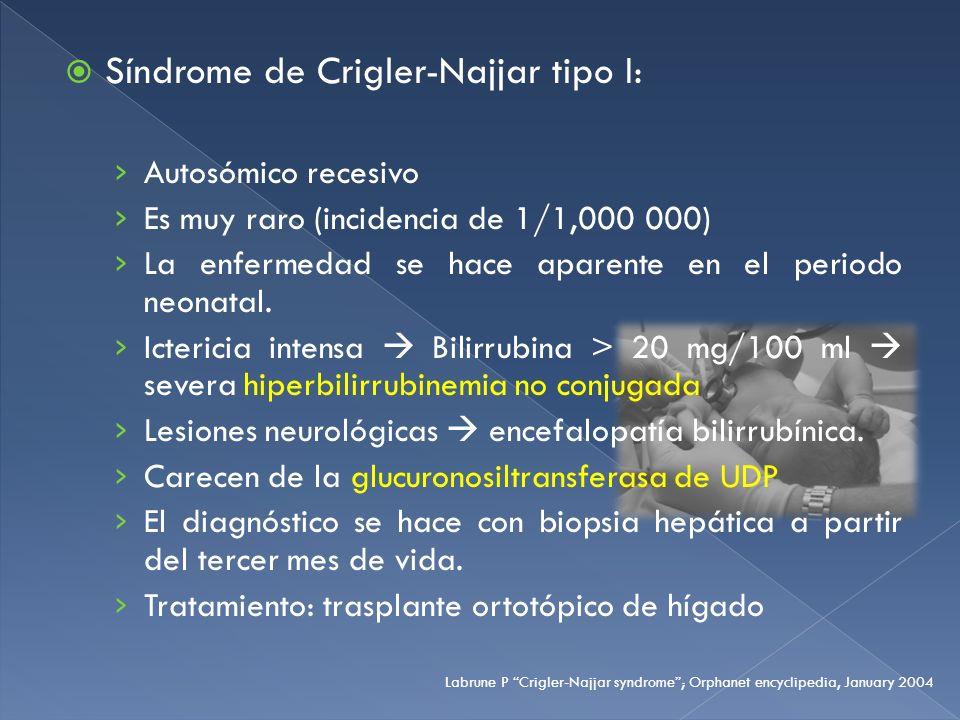 Síndrome de Crigler-Najjar tipo I: Autosómico recesivo Es muy raro (incidencia de 1/1,000 000) La enfermedad se hace aparente en el periodo neonatal.