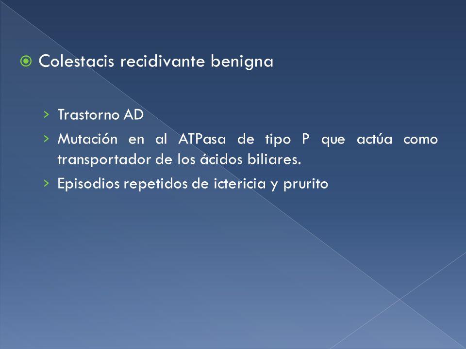 Colestacis recidivante benigna Trastorno AD Mutación en al ATPasa de tipo P que actúa como transportador de los ácidos biliares. Episodios repetidos d