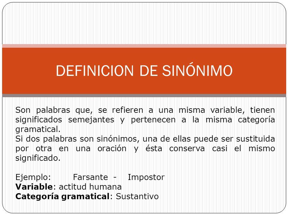 DEFINICION DE SINÓNIMO Son palabras que, se refieren a una misma variable, tienen significados semejantes y pertenecen a la misma categoría gramatical.