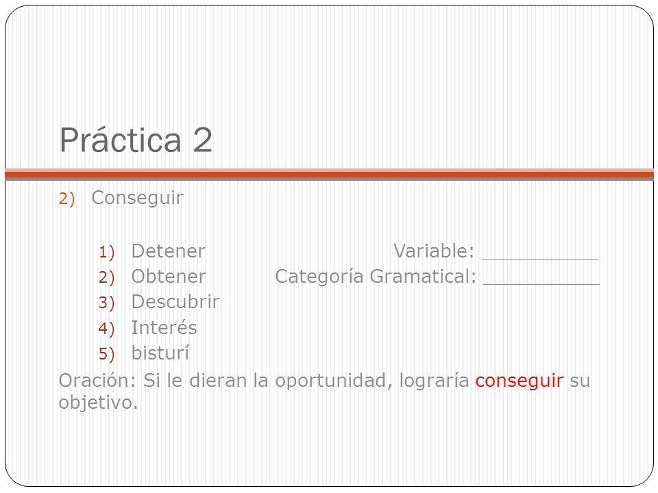 Práctica 2 2) Conseguir 1) Detener Variable: __________ 2) Obtener Categoría Gramatical: __________ 3) Descubrir 4) Interés 5) bisturí Oración: Si le dieran la oportunidad, lograría conseguir su objetivo.