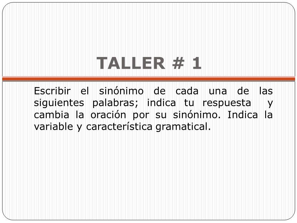 TALLER # 1 Escribir el sinónimo de cada una de las siguientes palabras; indica tu respuesta y cambia la oración por su sinónimo.