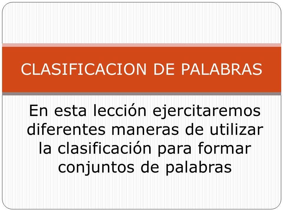 En esta lección ejercitaremos diferentes maneras de utilizar la clasificación para formar conjuntos de palabras CLASIFICACION DE PALABRAS