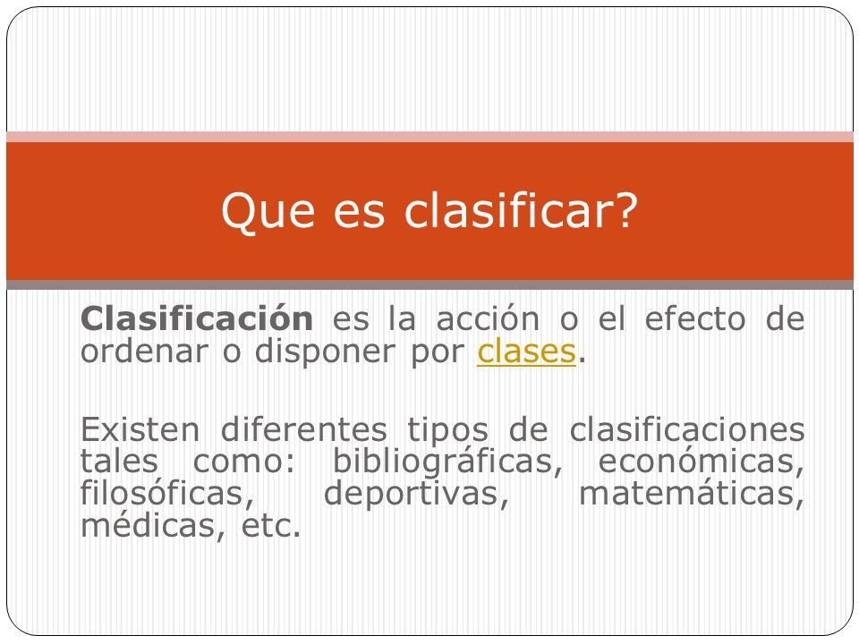 Clasificación es la acción o el efecto de ordenar o disponer por clases.clases Existen diferentes tipos de clasificaciones tales como: bibliográficas, económicas, filosóficas, deportivas, matemáticas, médicas, etc.