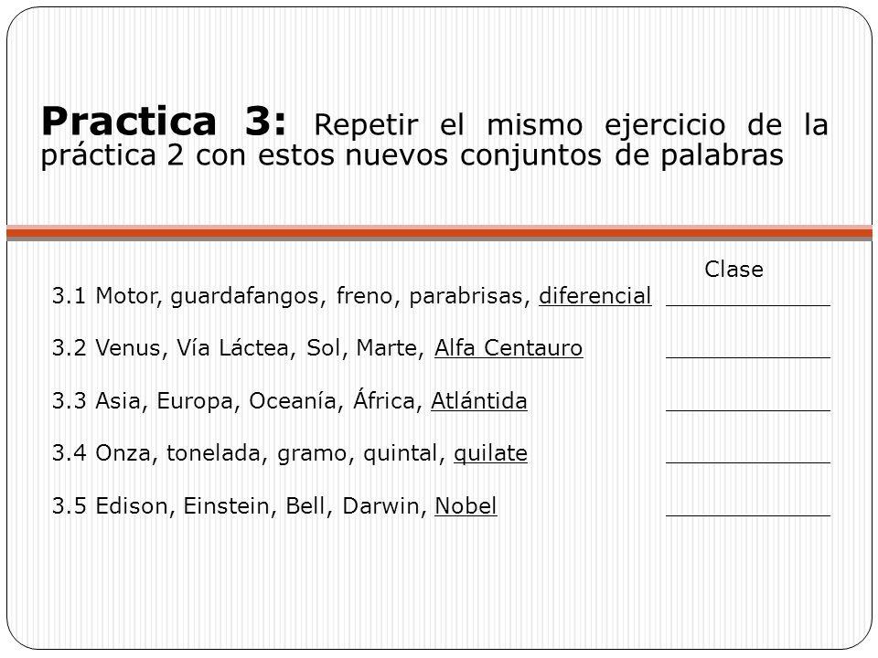 Practica 3: Repetir el mismo ejercicio de la práctica 2 con estos nuevos conjuntos de palabras Clase 3.1 Motor, guardafangos, freno, parabrisas, diferencial____________ 3.2 Venus, Vía Láctea, Sol, Marte, Alfa Centauro____________ 3.3 Asia, Europa, Oceanía, África, Atlántida____________ 3.4 Onza, tonelada, gramo, quintal, quilate____________ 3.5 Edison, Einstein, Bell, Darwin, Nobel____________