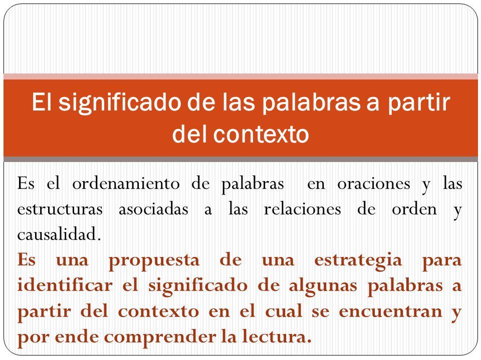 El significado de las palabras a partir del contexto Es el ordenamiento de palabras en oraciones y las estructuras asociadas a las relaciones de orden y causalidad.