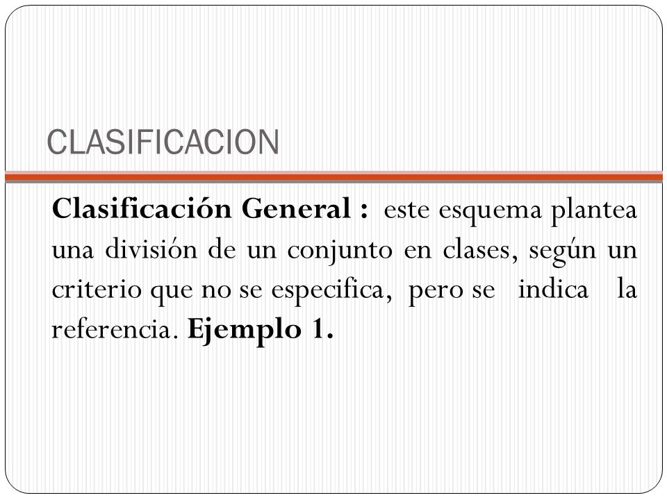 CLASIFICACION Clasificación General : este esquema plantea una división de un conjunto en clases, según un criterio que no se especifica, pero se indica la referencia.