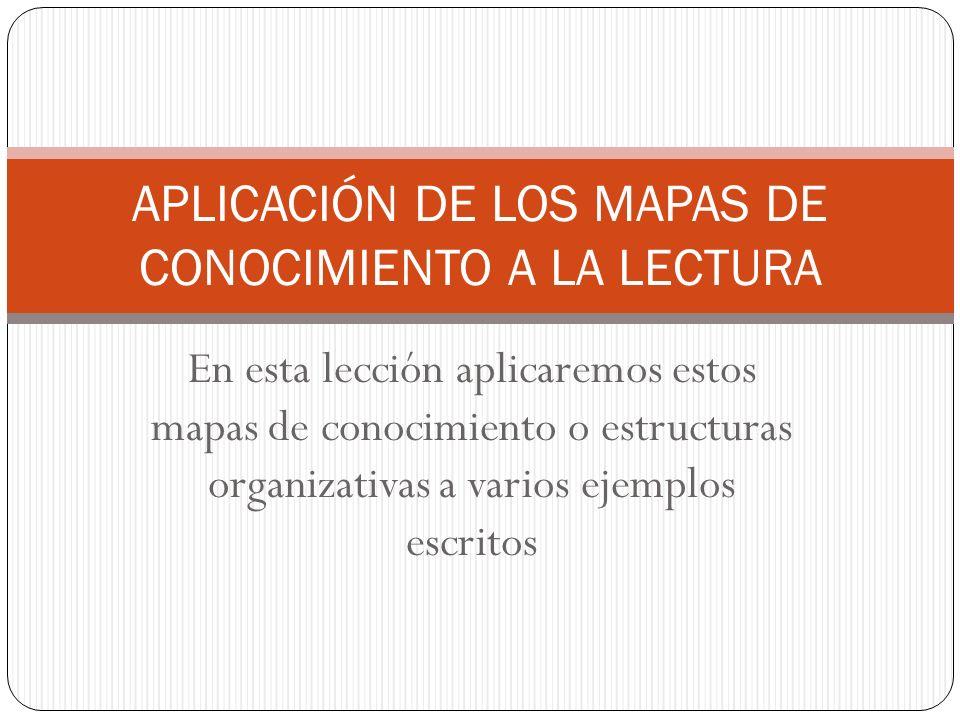 En esta lección aplicaremos estos mapas de conocimiento o estructuras organizativas a varios ejemplos escritos APLICACIÓN DE LOS MAPAS DE CONOCIMIENTO A LA LECTURA