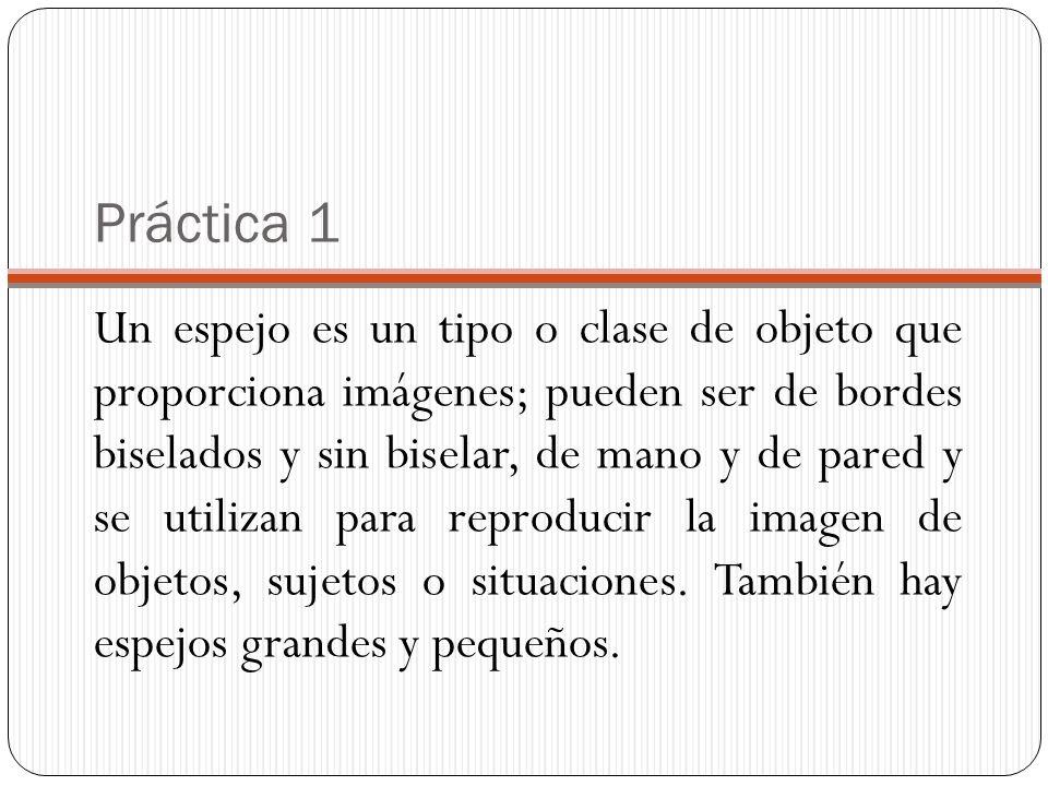 Práctica 1 Un espejo es un tipo o clase de objeto que proporciona imágenes; pueden ser de bordes biselados y sin biselar, de mano y de pared y se utilizan para reproducir la imagen de objetos, sujetos o situaciones.