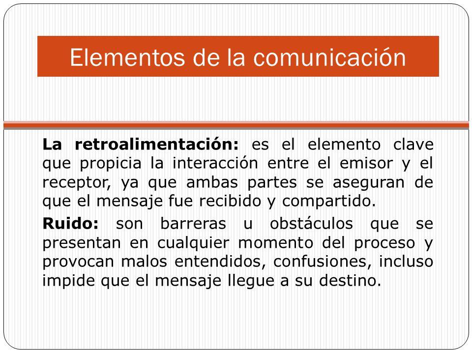 Elementos de la comunicación La retroalimentación: es el elemento clave que propicia la interacción entre el emisor y el receptor, ya que ambas partes se aseguran de que el mensaje fue recibido y compartido.