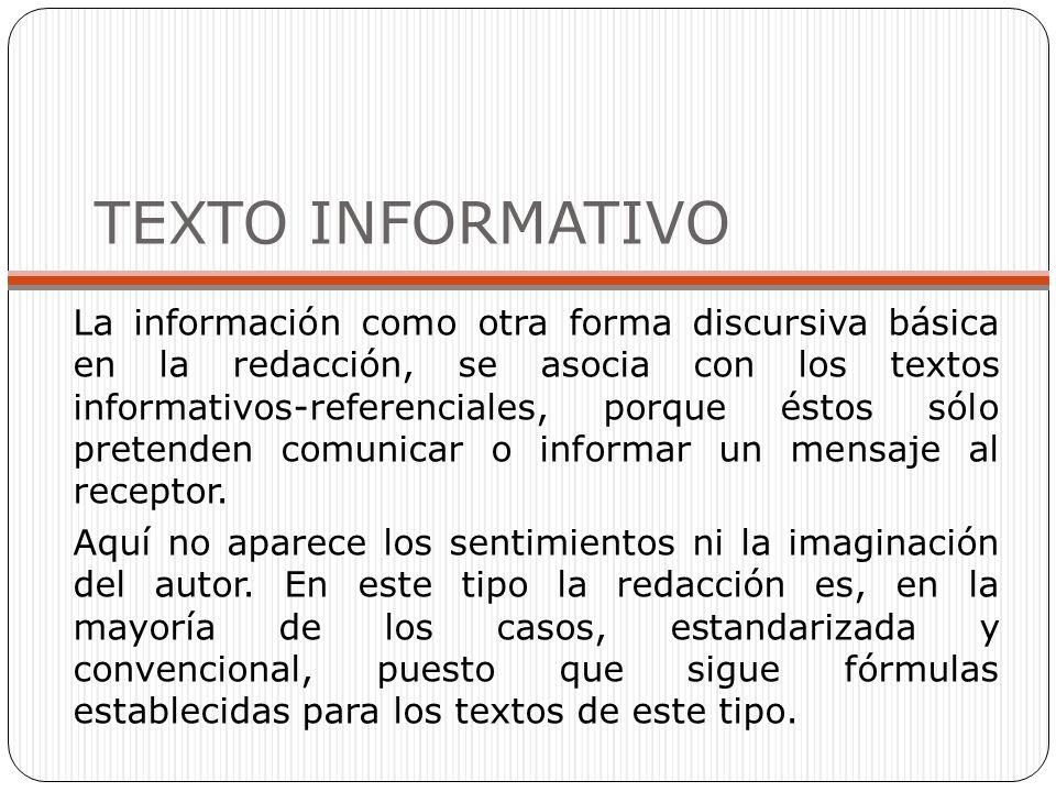 TEXTO INFORMATIVO La información como otra forma discursiva básica en la redacción, se asocia con los textos informativos-referenciales, porque éstos sólo pretenden comunicar o informar un mensaje al receptor.