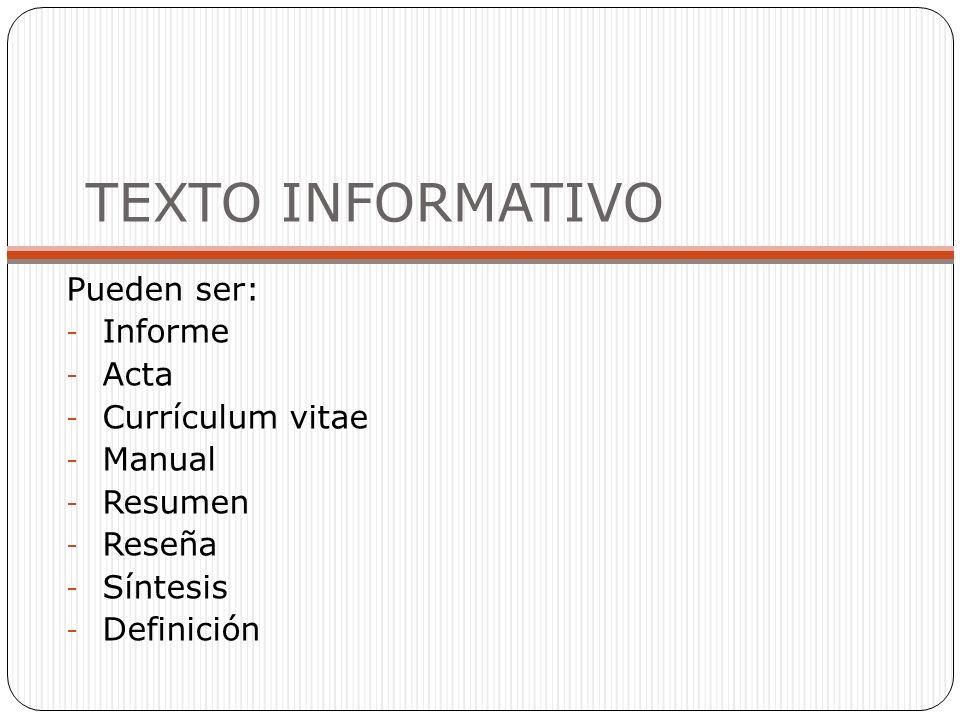 TEXTO INFORMATIVO Pueden ser: - Informe - Acta - Currículum vitae - Manual - Resumen - Reseña - Síntesis - Definición