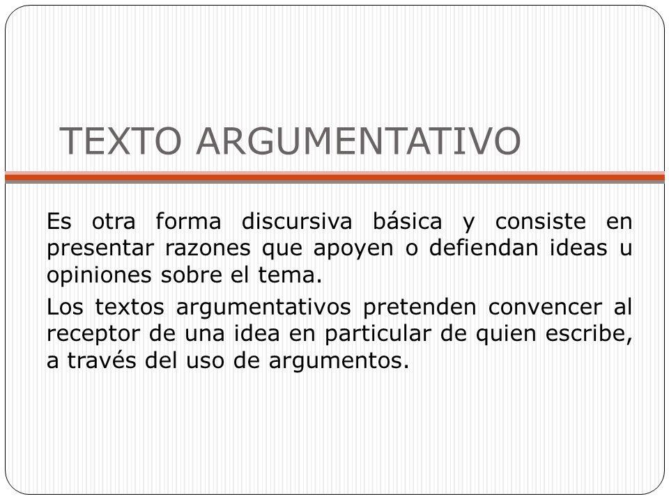 TEXTO ARGUMENTATIVO Es otra forma discursiva básica y consiste en presentar razones que apoyen o defiendan ideas u opiniones sobre el tema.