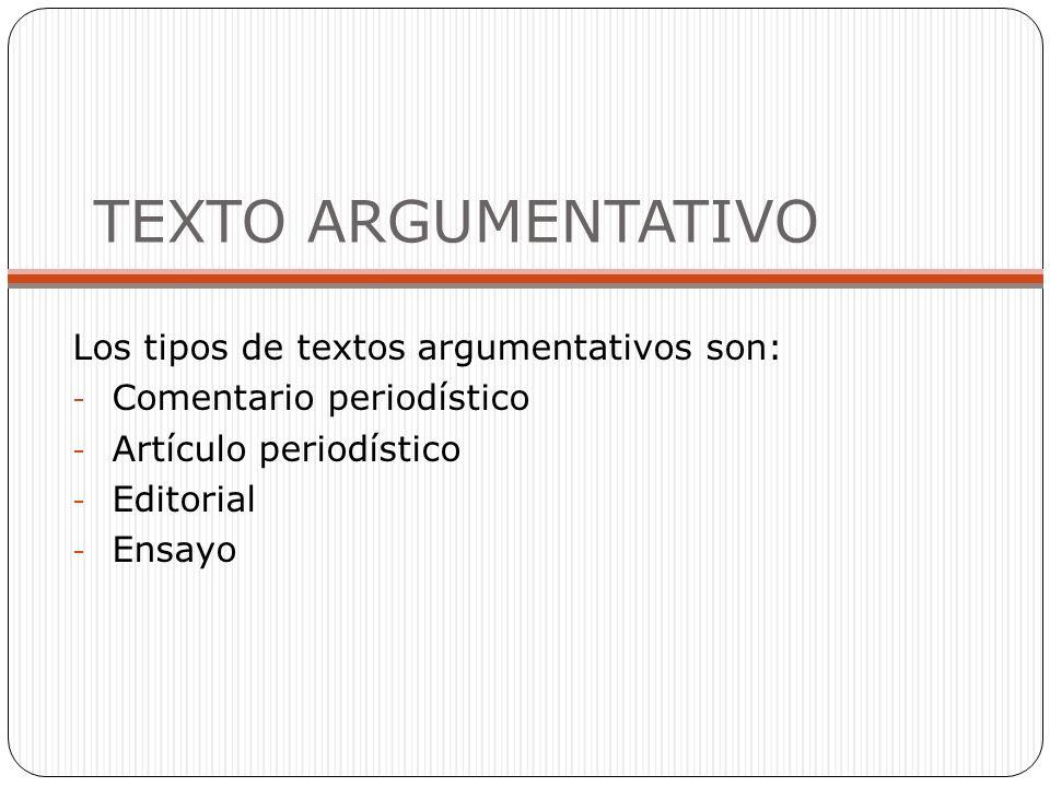 TEXTO ARGUMENTATIVO Los tipos de textos argumentativos son: - Comentario periodístico - Artículo periodístico - Editorial - Ensayo