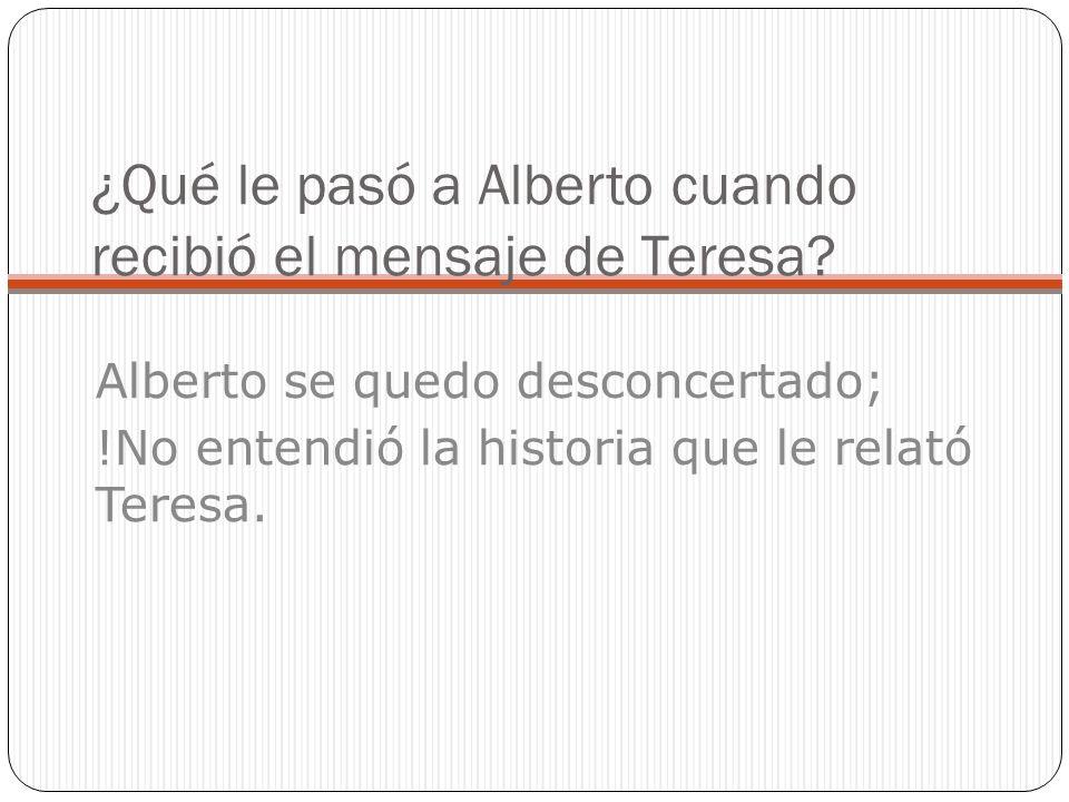 ¿Qué le pasó a Alberto cuando recibió el mensaje de Teresa.