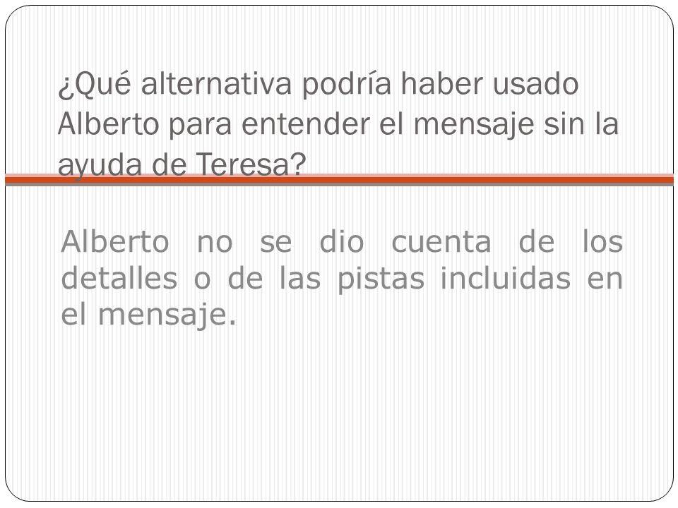 ¿Qué alternativa podría haber usado Alberto para entender el mensaje sin la ayuda de Teresa.