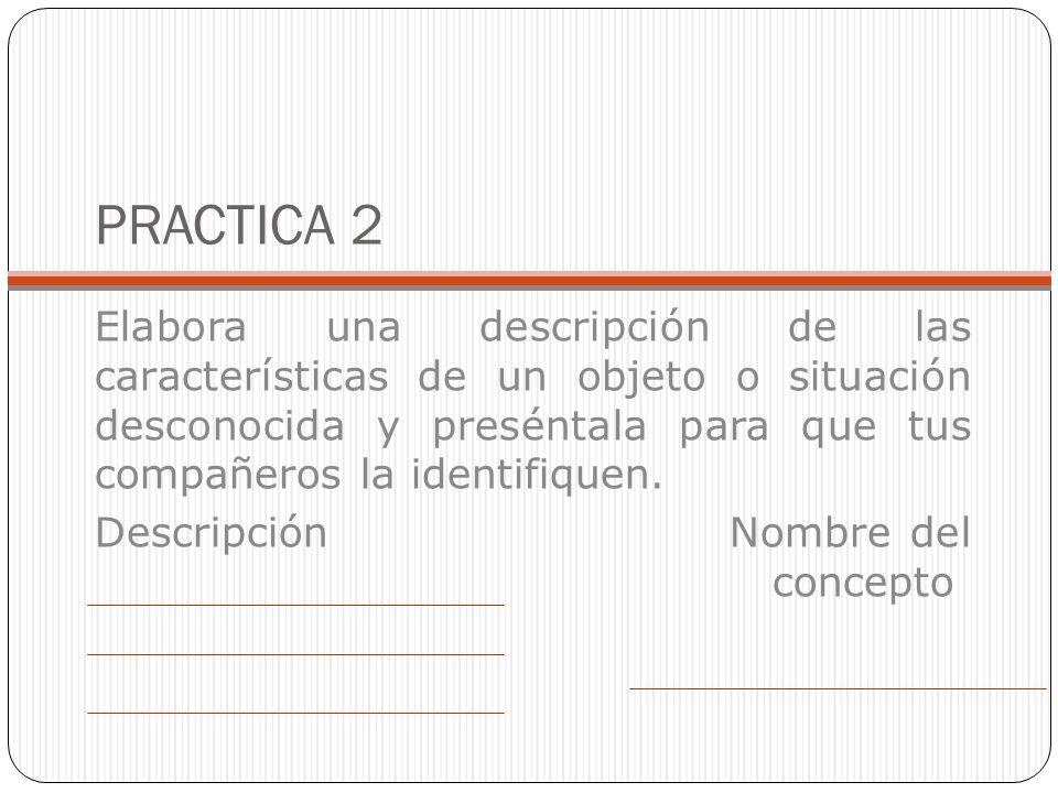 PRACTICA 2 Elabora una descripción de las características de un objeto o situación desconocida y preséntala para que tus compañeros la identifiquen.