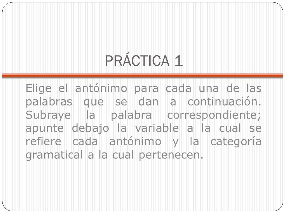 PRÁCTICA 1 Elige el antónimo para cada una de las palabras que se dan a continuación.