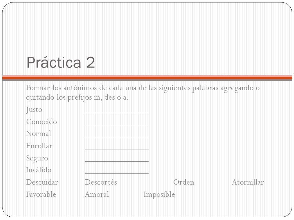 Práctica 2 Formar los antónimos de cada una de las siguientes palabras agregando o quitando los prefijos in, des o a.