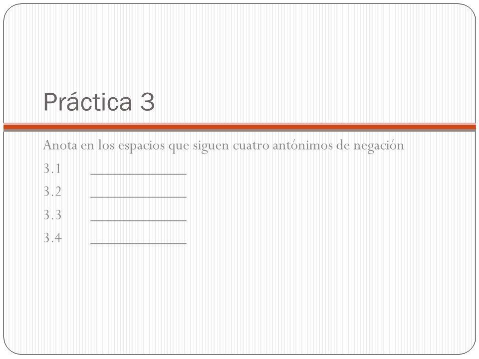 Práctica 3 Anota en los espacios que siguen cuatro antónimos de negación 3.1____________ 3.2____________ 3.3____________ 3.4____________