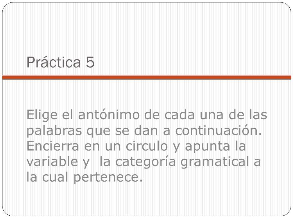 Práctica 5 Elige el antónimo de cada una de las palabras que se dan a continuación.