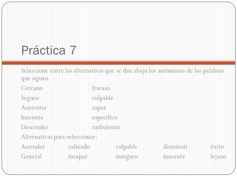 Práctica 7 Seleccione entre las alternativas que se dan abajo los antónimos de las palabras que siguen Cercanofracaso Seguroculpable Aumentarcapaz Inocenteespecífico Descenderturbulento Alternativas para seleccionar: Ascendercalmadoculpabledisminuiréxito Generalincapazinseguroinocentelejano