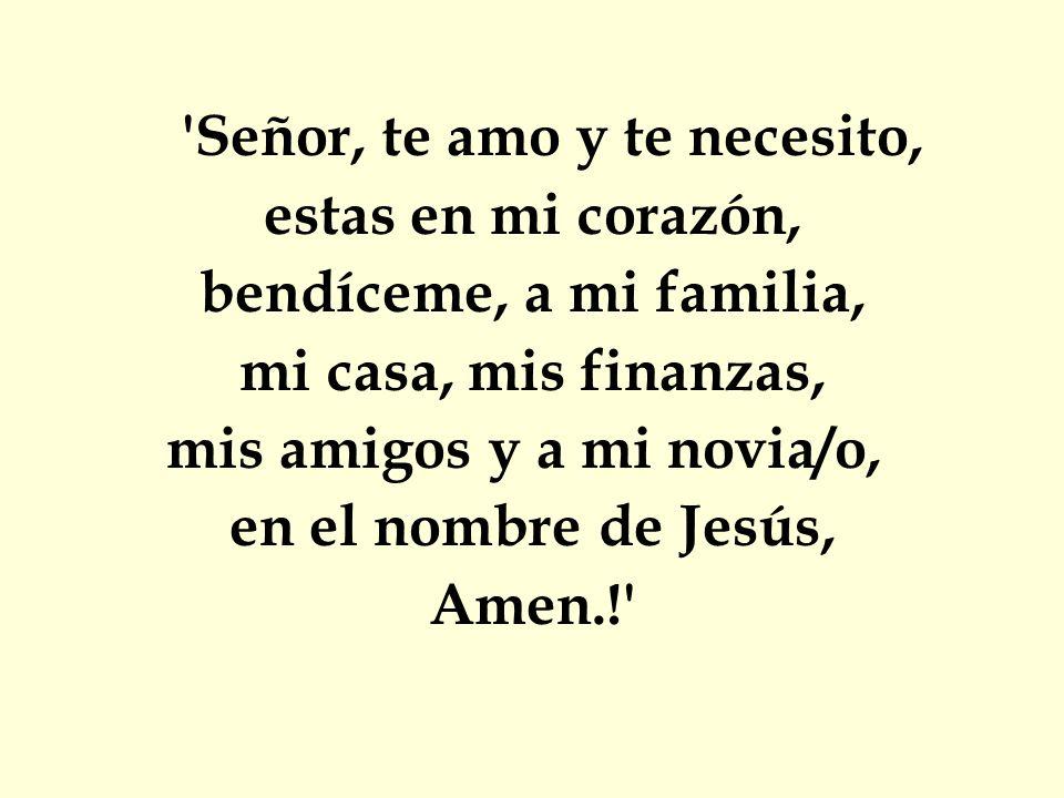 'Señor, te amo y te necesito, estas en mi corazón, bendíceme, a mi familia, mi casa, mis finanzas, mis amigos y a mi novia/o, en el nombre de Jesús, A