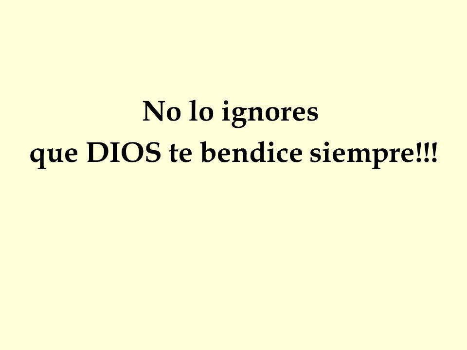 No lo ignores que DIOS te bendice siempre!!!