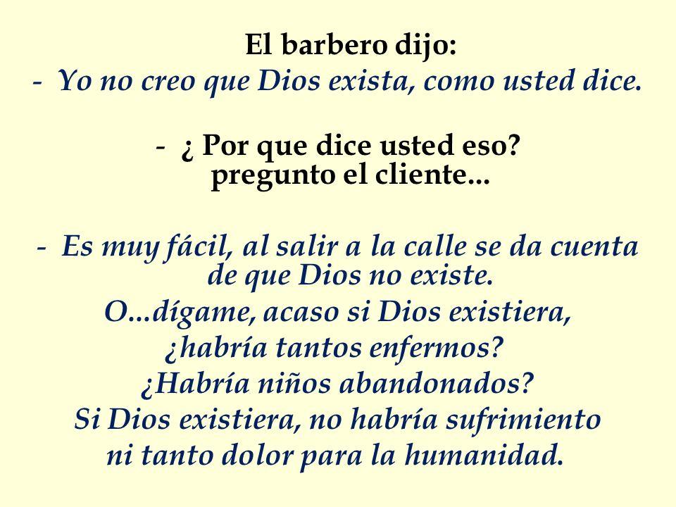 El barbero dijo: - Yo no creo que Dios exista, como usted dice. - ¿ Por que dice usted eso? pregunto el cliente... - Es muy fácil, al salir a la calle