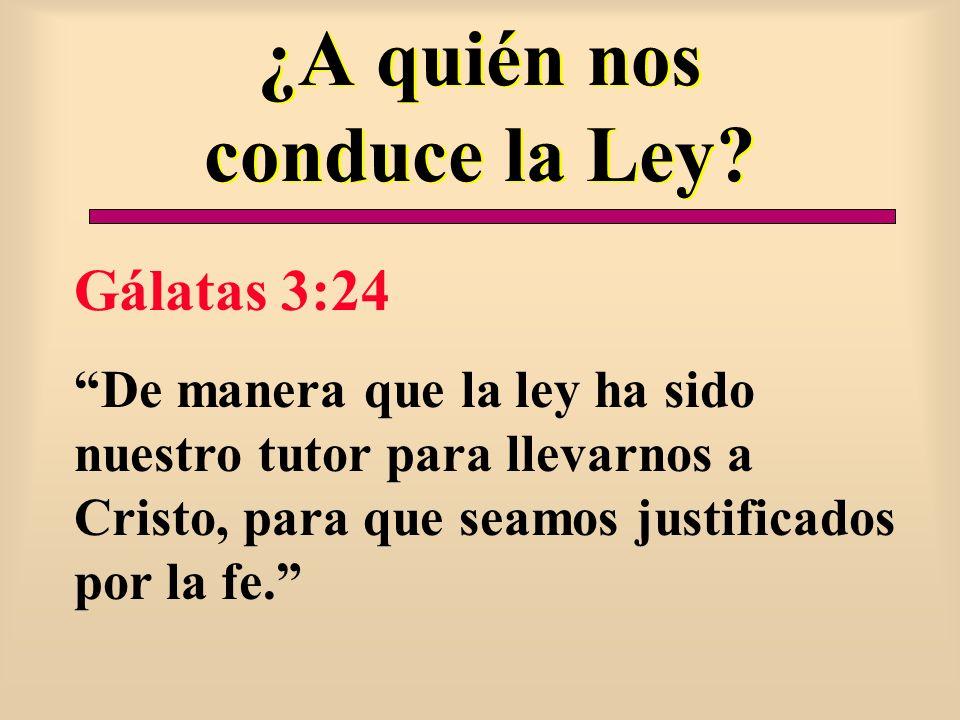 ¿A quién nos conduce la Ley? Gálatas 3:24 De manera que la ley ha sido nuestro tutor para llevarnos a Cristo, para que seamos justificados por la fe.