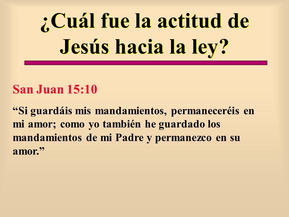 ¿Cuál fue la actitud de Jesús hacia la ley? San Juan 15:10 Si guardáis mis mandamientos, permaneceréis en mi amor; como yo también he guardado los man