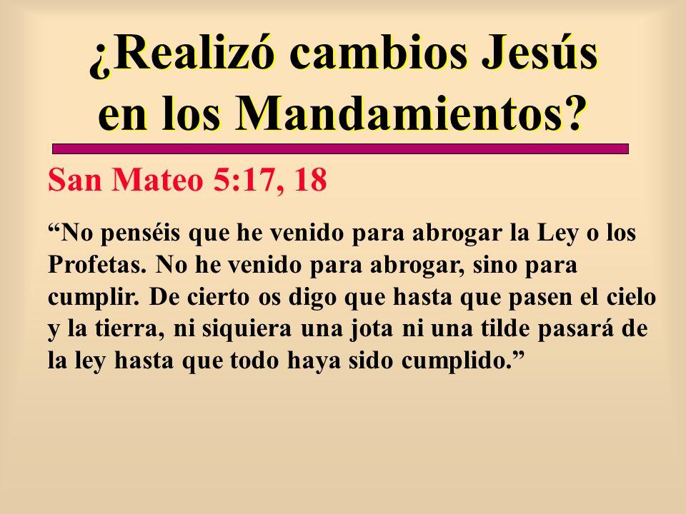 ¿Realizó cambios Jesús en los Mandamientos? San Mateo 5:17, 18 No penséis que he venido para abrogar la Ley o los Profetas. No he venido para abrogar,