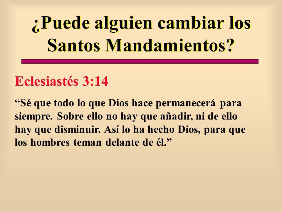 ¿Puede alguien cambiar los Santos Mandamientos? Eclesiastés 3:14 Sé que todo lo que Dios hace permanecerá para siempre. Sobre ello no hay que añadir,