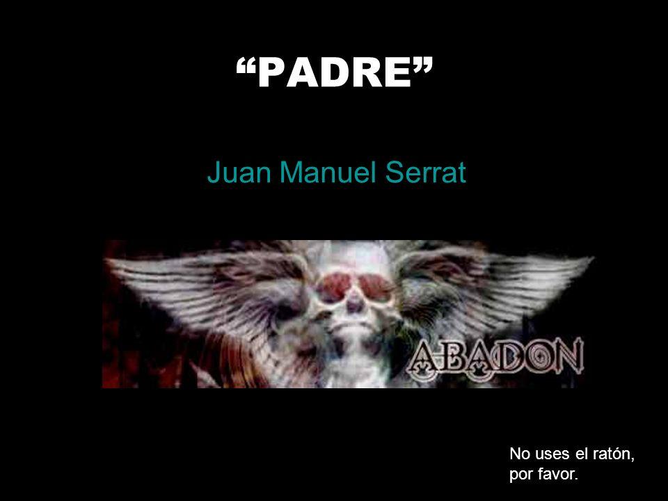 PADRE Juan Manuel Serrat No uses el ratón, por favor.