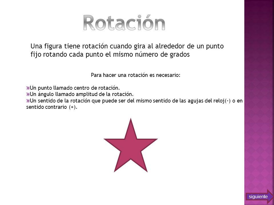 Una figura tiene rotación cuando gira al alrededor de un punto fijo rotando cada punto el mismo número de grados Para hacer una rotación es necesario: Un punto llamado centro de rotación.